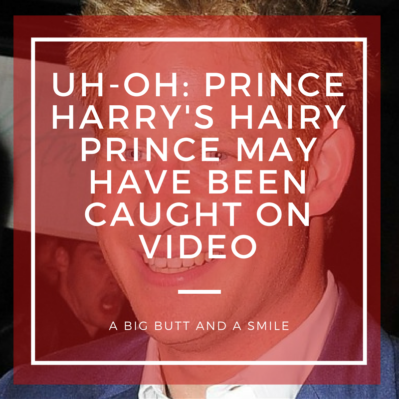 Uh-Oh: Prince Harry's Hairy Prince May Have Been Caught on Video