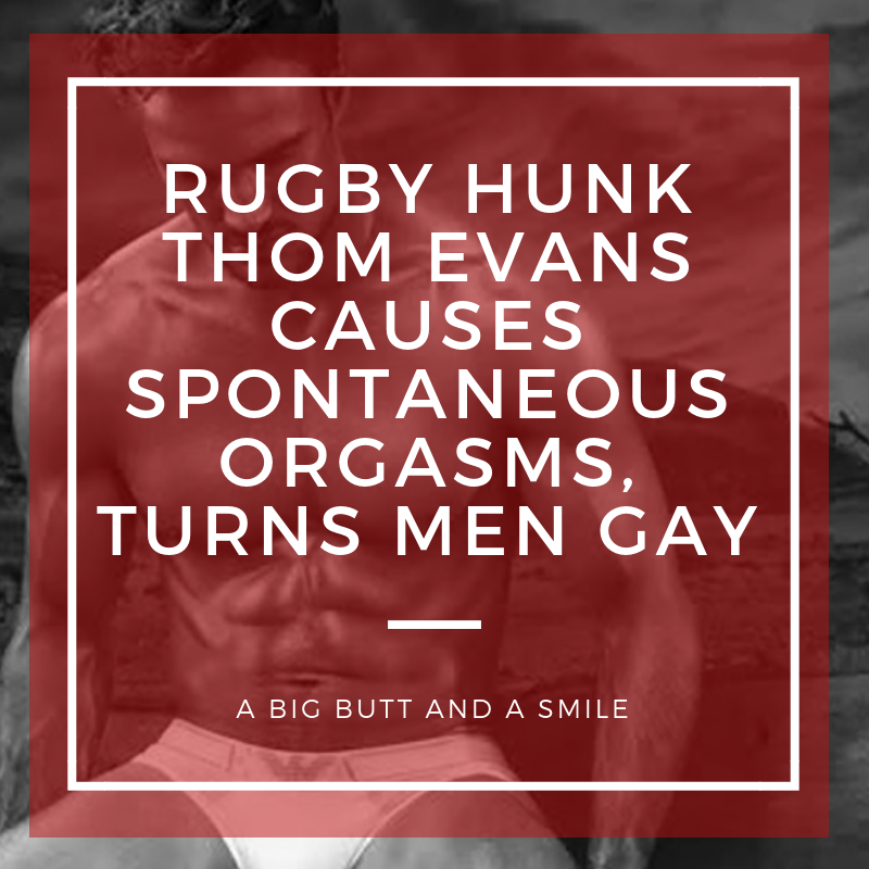 Rugby Hunk Thom Evans Causes Spontaneous Orgasms, Turns Men Gay