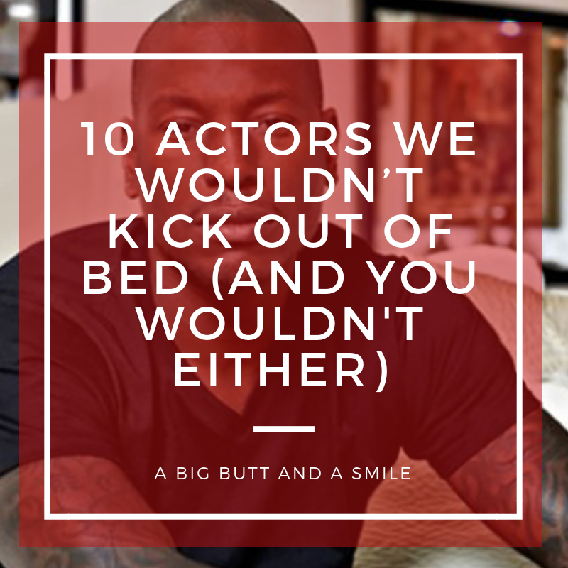 10 Actors We Wouldn't Kick Out of Bed (And You Wouldn't Either)