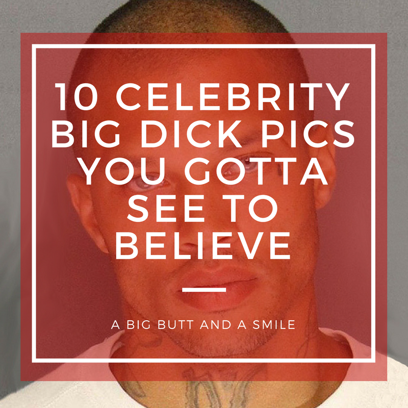 10 Celebrity Big Dick Pics You Gotta See to Believe